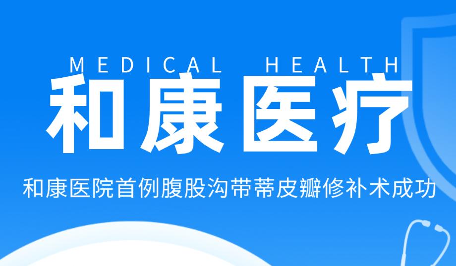 和康医疗|郑州和康医院骨科开展腹股沟带蒂皮瓣修补术
